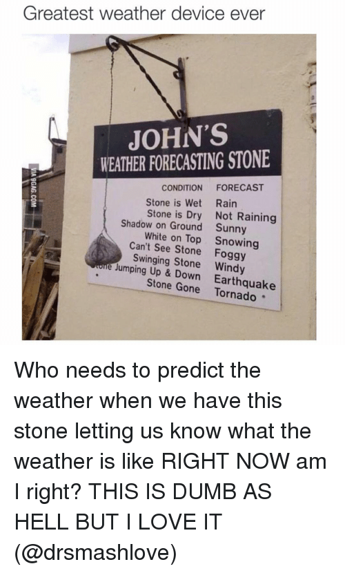 Dumb, Funny, and Love: Greatest weather device ever  JOHN'S  WEATHER FORECASTING STONE  CONDITION  FORECAST  Stone is Wet Rain  Stone is Dry  Not Raining  Shadow on Ground Sunny  White on Top Snowing  Can't see Stone Foggy  e Swinging Stone Windy  Jumping Up & Down Earthquake  Stone Gone Who needs to predict the weather when we have this stone letting us know what the weather is like RIGHT NOW am I right? THIS IS DUMB AS HELL BUT I LOVE IT (@drsmashlove)