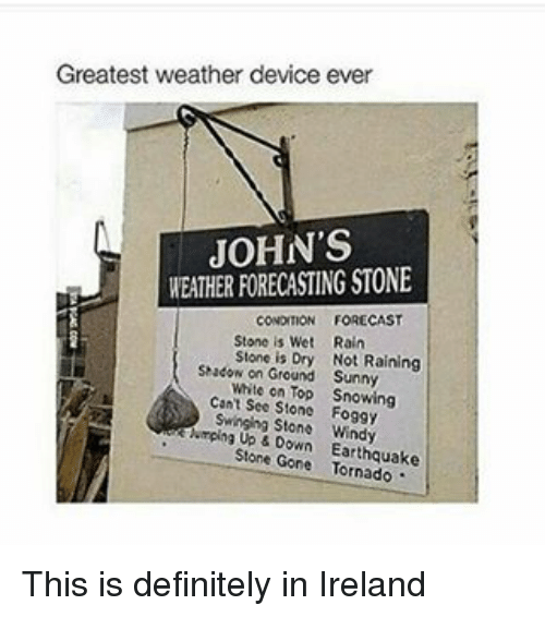 Definitely, Memes, and Definition: Greatest weather device ever  JOHN'S  WEATHER FORECASTING STONE  FORECAST  CONDITION  Stone is We  Rain  Stone is Dry Not Raining  Shadow on Ground Sunny  White on Top Snowing  Cant See Stone Foggy  Swinging Stone Windy  kiemping Up Down Earthquake  Stone Gone This is definitely in Ireland
