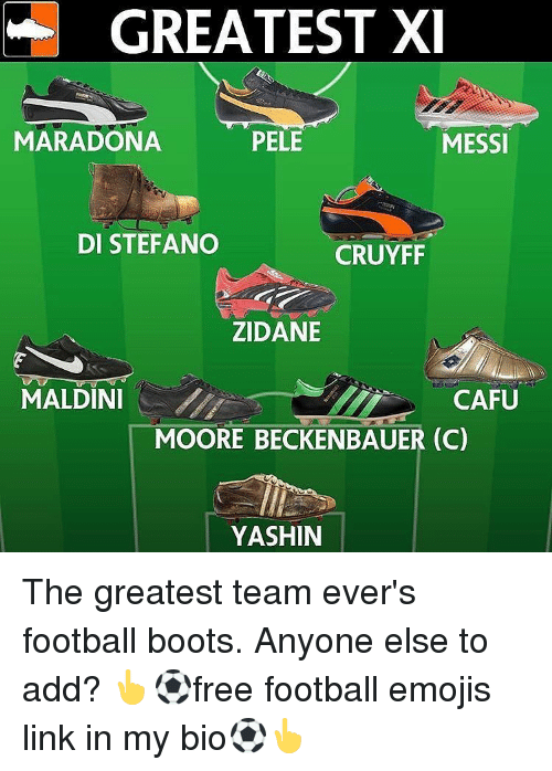 Cafu: GREATEST XI  PELE  MARADONA  MESSI  DI STEFANO  CRUYFF  ZIDANE  MALDINI  CAFU  MOORE BECKENBAUER (C)  YASHIN The greatest team ever's football boots. Anyone else to add? 👆⚽free football emojis link in my bio⚽👆