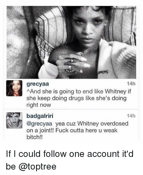 Bitch, Drugs, and Fuck: grecyaa  AAnd she is going to end like Whitney if  she keep doing drugs like she's doing  right now  14h  14h  badgalriri  @grecyaa yea cuz Whitney overdosed  on a joint!! Fuck outta here u weak  bitch!! If I could follow one account it'd be @toptree