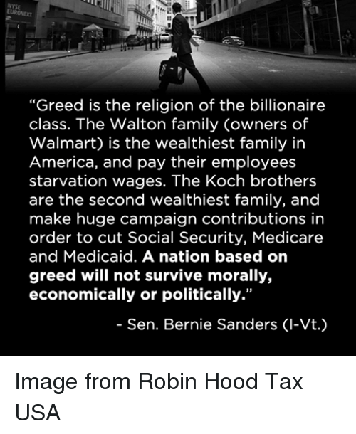 """memes: """"Greed is the religion of the billionaire  class. The Walton family (owners of  Walmart) is the wealthiest family in  America, and pay their employees  starvation wages. The Koch brothers  are the second wealthiest family, and  make huge campaign contributions in  order to cut Social Security, Medicare  and Medicaid. A nation based on  greed will not survive morally,  economically or politically.""""  Sen. Bernie Sanders (l-Vt. Image from Robin Hood Tax USA"""