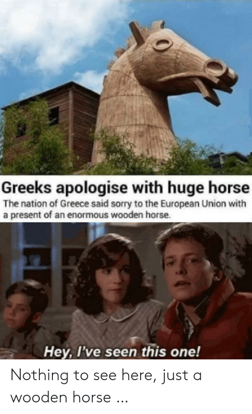 European Union: Greeks apologise with huge horse  The nation of Greece said sorry to the European Union with  a present of an enormous wooden horse.  Hey, I've seen this one! Nothing to see here, just a wooden horse …