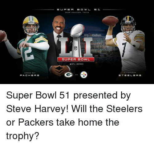 steeler: GREEN  BAY  P A C H E R S  SE U P E R  S 1  FROM HOUSTON, TEXAS  nrg- stadium  NFL  SUPER BOWL  NFL ME MES  S B  RGH  STE EL ERS Super Bowl 51 presented by Steve Harvey! Will the Steelers or Packers take home the trophy?