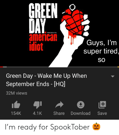 wake me up when september ends: GREEN  DAY  american  idiot  PRESENTS  Guys, I'm  super tired  So  Green Day - Wake Me Up When  September Ends - [HQ]  32M views  Share  Download  154K  4.1K  Save I'm ready for SpookTober ?