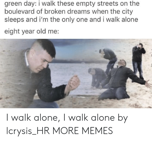 Green Day: green day: i walk these empty streets on the  boulevard of broken dreams when the city  sleeps and i'm the only one and i walk alone  eight year old me: I walk alone, I walk alone by lcrysis_HR MORE MEMES