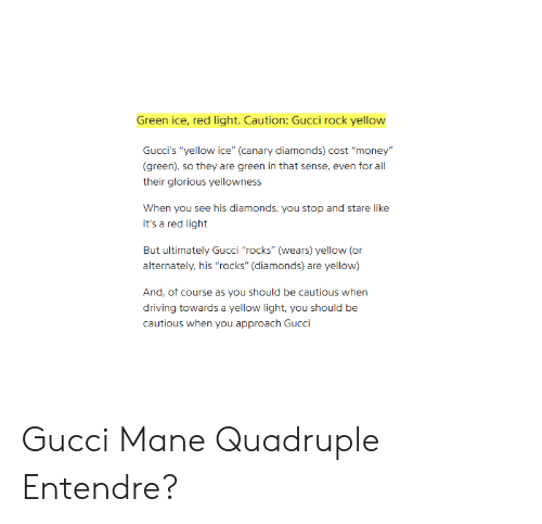 """Gucci Mane: Green ice, red light. Caution: Gucci rock yellow  Gucci's """"yellow ice"""" (canary diamonds) cost """"money""""  (green), so they are green in that sense, even for all  their glorious yellowness  When you see his diamonds, you stop and stare like  it's a red light  But ultimately Gucci """"rocks"""" (wears) yellow (or  alternately, his """"rocks"""" (diamonds) are yellow)  And, of course as you should be cautious when  driving towards a yellow light, you should be  cautious when you approach Gucci Gucci Mane Quadruple Entendre?"""
