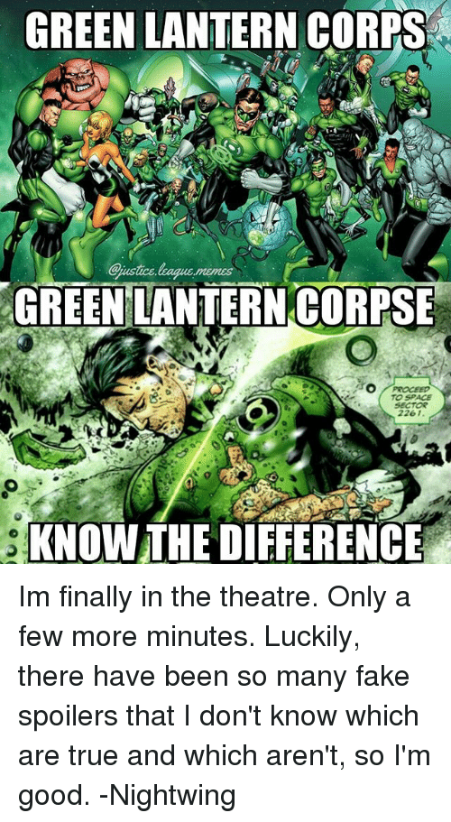 Green Lantern: GREEN LANTERN CORPS  GREEN LANTERNCORPSE  2261.  KNOW THE DIEFERENCE Im finally in the theatre. Only a few more minutes. Luckily, there have been so many fake spoilers that I don't know which are true and which aren't, so I'm good. -Nightwing