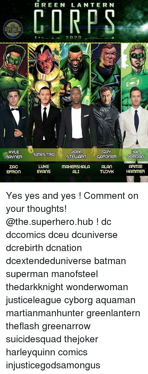 Supermane: GREEN LANTERN  THE  HAL  KYLE  RAYNER  JOHNCUY  SINESTRO  STEWARTCARDNERJORSAn  ZAC  EFRON  LUKE mAHERSHALA AL  ARMIE  TUDYK HAmMER  EVANS  ALI Yes yes and yes ! Comment on your thoughts! @the.superhero.hub ! dc dccomics dceu dcuniverse dcrebirth dcnation dcextendeduniverse batman superman manofsteel thedarkknight wonderwoman justiceleague cyborg aquaman martianmanhunter greenlantern theflash greenarrow suicidesquad thejoker harleyquinn comics injusticegodsamongus