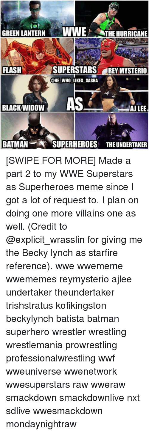 Batman, Meme, and Memes: GREEN LANTERN VWWEF THE HURRICANE  SUPERSTARS REYMYSTERIO  FLASH  @HE WHO LIKES SASHA  AS  BLACK WIDOW  AJ LEE  BATMAN  SUPERHEROES THE UNDERTAKER [SWIPE FOR MORE] Made a part 2 to my WWE Superstars as Superheroes meme since I got a lot of request to. I plan on doing one more villains one as well. (Credit to @explicit_wrasslin for giving me the Becky lynch as starfire reference). wwe wwememe wwememes reymysterio ajlee undertaker theundertaker trishstratus kofikingston beckylynch batista batman superhero wrestler wrestling wrestlemania prowrestling professionalwrestling wwf wweuniverse wwenetwork wwesuperstars raw wweraw smackdown smackdownlive nxt sdlive wwesmackdown mondaynightraw