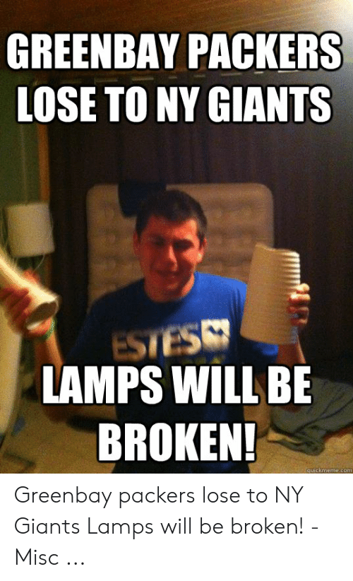 Packers Lose: GREENBAY PACKERS  LOSE TO NY GIANTS  LAMPS WILL BE  BROKEN!  quickmeme.com Greenbay packers lose to NY Giants Lamps will be broken! - Misc ...
