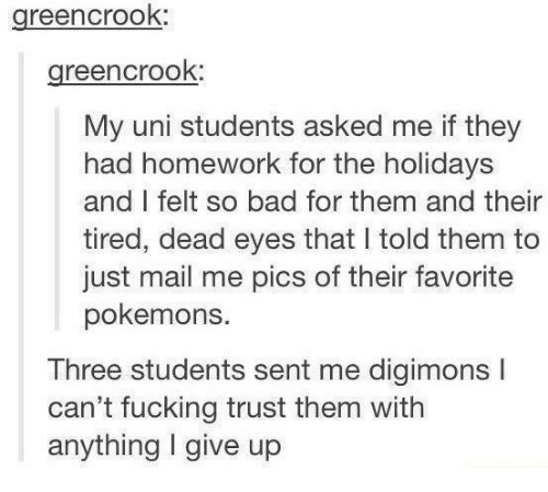 pokemons: greencrook:  greencrook:  My uni students asked me if they  had homework for the holidays  and I felt so bad for them and their  tired, dead eyes that I told them to  just mail me pics of their favorite  pokemons.  Three students sent me digimons I  can't fucking trust them witlh  anything I give up