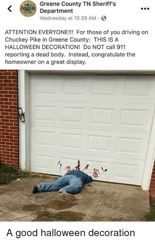 dead body: Greene County TN Sheriff's  Department  Wednesday at 10:29 AM S  ATTENTION EVERYONE!!! For those of you driving on  Chuckey Pike in Greene County: THIS IS A  HALLOWEEN DECORATION! Do NOT call 911  reporting a dead body. Instead, congratulate the  homeowner on a great display. A good halloween decoration