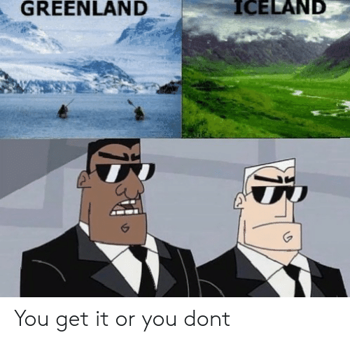 greenland: GREENLAND  ICELAND You get it or you dont