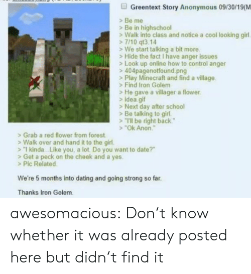 "Kinda Like: Greentext Story Anonymous 09/30/19(M  Be me  Be in highschool  Walk into class and notice a cool looking girl  7/10 qt3.14  We start talking a bit more  Hide the fact I have anger issues  Look up online how to control anger  404pagenotfound.png  >Play Minecraft and find a village  Find Iron Golem  He gave a villager a flower  idea gif  >Next day after school  Be talking to girl  Tl be right back""  ""Ok Anon  Grab a red flower from forest  Walk over and hand it to the girl.  1 kinda. .Like you, a lot Do you want to date?""  Get a peck on the cheek and a yes.  >Pic Related  We're 5 months into dating and going strong so far  Thanks Iron Golem awesomacious:  Don't know whether it was already posted here but didn't find it"