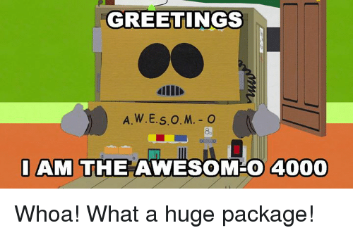 Awesomness: GREETINGS  dllI  8.  AM THE AWESOM-O 4000 Whoa! What a huge package!