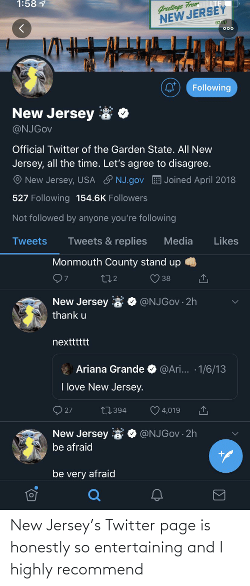 Ariana Grande, Love, and Twitter: Greetings From  NEW JERSEY  1:58 1  EST 1787  000  Following  New Jersey  @NJGOV  Official Twitter of the Garden State. All New  Jersey, all the time. Let's agree to disagree.  New Jersey, USA ♡ NJ.gov  Joined April 2018  527 Following 154.6K Followers  Not followed by anyone you're following  Tweets & replies  Media  Likes  Tweets  Monmouth County stand up  272  38  New Jersey  @NJGOV · 2h  thank u  nextttttt  @Ari... · 1/6/13  Ariana Grande  I love New Jersey.  O 27  27394  4,019  New Jersey 8  @NJGOV · 2h  be afraid  be very afraid New Jersey's Twitter page is honestly so entertaining and I highly recommend