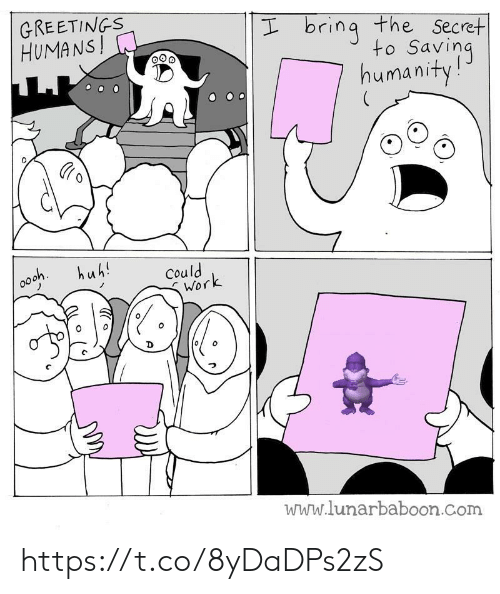 Lunarbaboon: GREETINGS  HUMANS!  I bring the Secret  to Saving  humanity!  huh!  Could  Work  www.lunarbaboon.com https://t.co/8yDaDPs2zS