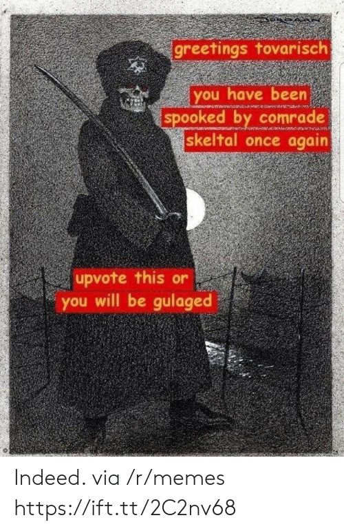 Spooked: greetings tovarisch  you have been  spooked by comrade  skeltal once again  upvote this or  you will be gulaged Indeed. via /r/memes https://ift.tt/2C2nv68