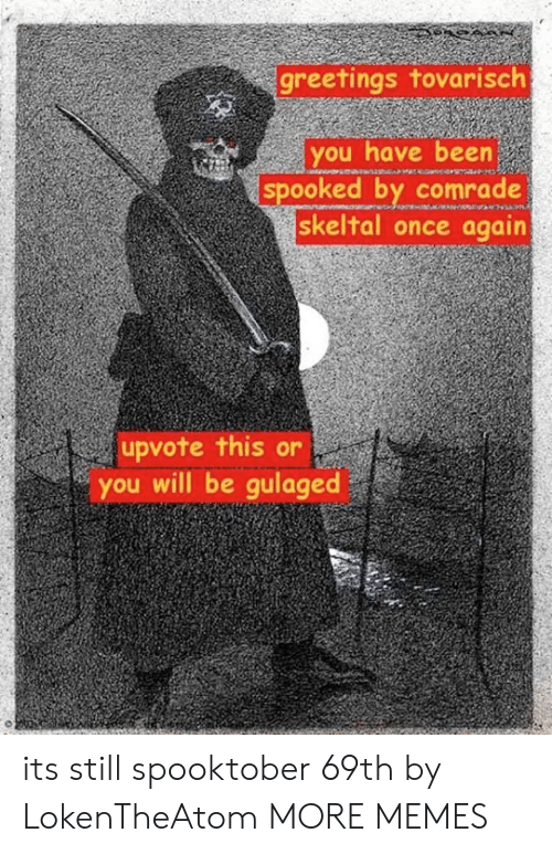 Spooked: greetings tovarisclh  you have been  spooked by comrade  skeltal once again  upvote this or  you will be gulaged its still spooktober 69th by LokenTheAtom MORE MEMES