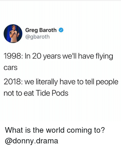 Cars, Funny, and Meme: Greg Baroth  @gbaroth  1998: In 20 years we'll have flying  cars  2018: we literally have to tell people  not to eat Tide Pods What is the world coming to? @donny.drama