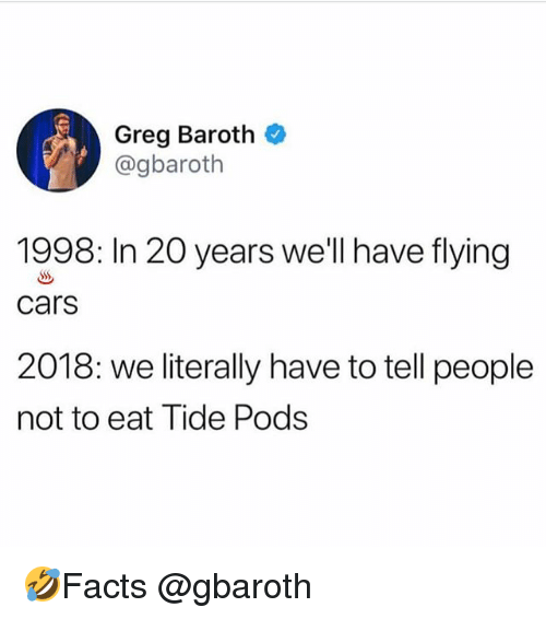 Cars, Memes, and 🤖: Greg Baroth  @gbaroth  1998: In 20 years we'll have flying  cars  2018: we literally have to tell people  not to eat Tide Pods 🤣Facts @gbaroth