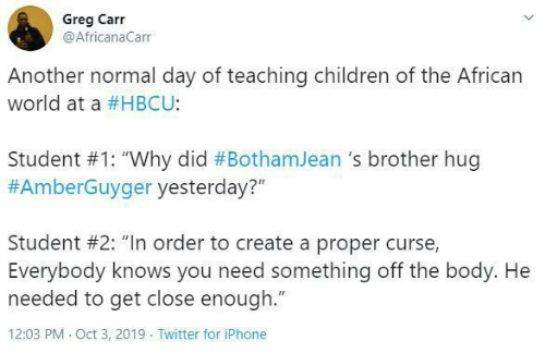 "african: Greg Carr  @AfricanaCarr  Another normal day of teaching children of the African  world at a #HBCU:  Student #1: ""Why did #BothamJean 's brother hug  #AmberGuyger yesterday?""  Student #2: ""In order to create a proper curse,  Everybody knows you need something off the body. He  needed to get close enough.""  12:03 PM Oct 3, 2019 Twitter for iPhone"