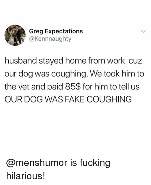 Fake, Fucking, and Funny: Greg Expectations  @Kennnaughty  husband stayed home from work cuz  our dog was coughing. We took him to  the vet and paid 85$ for him to tell us  OUR DOG WAS FAKE COUGHING @menshumor is fucking hilarious!