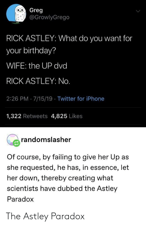 give her: Greg  @GrowlyGrego  RICK ASTLEY: What do you want for  your birthday?  WIFE: the UP dvd  RICK ASTLEY: No.  2:26 PM 7/15/19 Twitter for iPhone  1,322 Retweets 4,825 Likes  randomslasher  Of course, by failing to give her Up as  she requested, he has, in essence, let  her down, thereby creating what  scientists have dubbed the Astley  Paradox The Astley Paradox