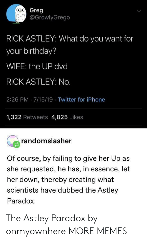 Paradox: Greg  @GrowlyGrego  RICK ASTLEY: What do you want for  your birthday?  WIFE: the UP dvd  RICK ASTLEY: No.  2:26 PM 7/15/19 Twitter for iPhone  1,322 Retweets 4,825 Likes  randomslasher  Of course, by failing to give her Up as  she requested, he has, in essence, let  her down, thereby creating what  scientists have dubbed the Astley  Paradox The Astley Paradox by onmyownhere MORE MEMES