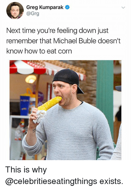 Michael Buble: Greg Kumparak  @Grg  Next time you're feeling down just  remember that Michael Buble doesn't  know how to eat corn This is why @celebritieseatingthings exists.