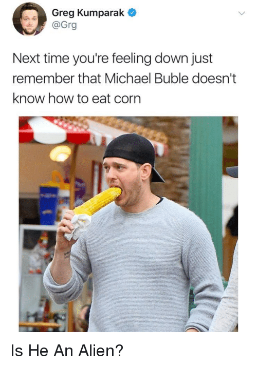 Alien, How To, and Michael: Greg Kumparak  @Grg  Next time you're feeling down just  remember that Michael Buble doesn't  know how to eat corn <p>Is He An Alien?</p>