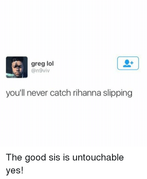 Lol, Rihanna, and Good: greg lol  an9viv  you'll never catch rihanna slipping The good sis is untouchable yes!