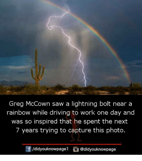 Bolting: Greg McCown saw a lightning bolt near a  rainbow while driving to work one day and  was so inspired that he spent the next  7 years trying to capture this photo.  団  /d.dyouknowpagel。@didyouknowpage