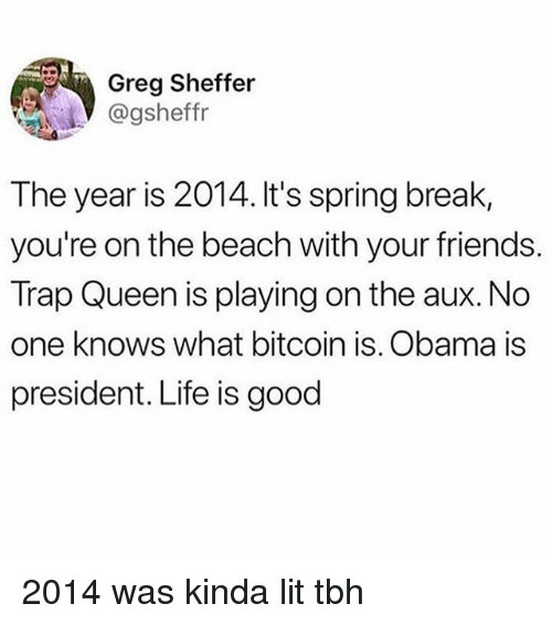 Friends, Life, and Lit: Greg Sheffer  @gsheffr  The year is 2014. It's spring break,  you're on the beach with your friends.  Trap Queen is playing on the aux. No  one knows what bitcoin is. Obama is  president. Life is good 2014 was kinda lit tbh