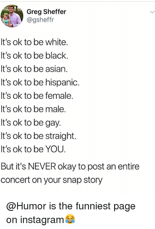 Asian, Instagram, and Memes: Greg Sheffer  @gsheffr  t's ok to be white.  It's ok to be black.  t's ok to be asian.  It's ok to be hispanio.  It's ok to be female.  It's ok to be male.  It's ok to be gay  It's ok to be straight.  It's ok to be YOU  But it's NEVER okay to post an entire  concert on your snap story @Humor is the funniest page on instagram😂