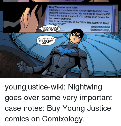 Young Justice: Greg Weisman's case notes:  Producing a comic book takes considerably less time than  producing television episodes. We just need to convince DC  Comics that there's a market for YJ comics even before the  third season premieres.  How do we convince DC of that? BUY THE COMICS THAT  ALREADY EXIST!  #BuyY COMICS  TEAM, WE HAVE  WORK TO DO!  ALL AGTER. NO  DIS. WE CAN youngjustice-wiki:  Nightwing goes over some very important case notes: Buy Young Justice comics on Comixology.