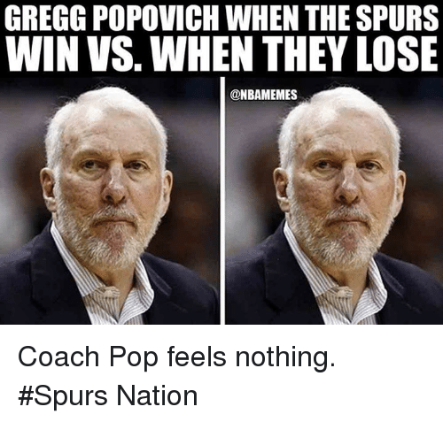 spurs nation: GREGG POPOVICH WHEN THE SPURS  WIN VS. WHEN THEY LOSE  @NBAMEMES Coach Pop feels nothing. #Spurs Nation