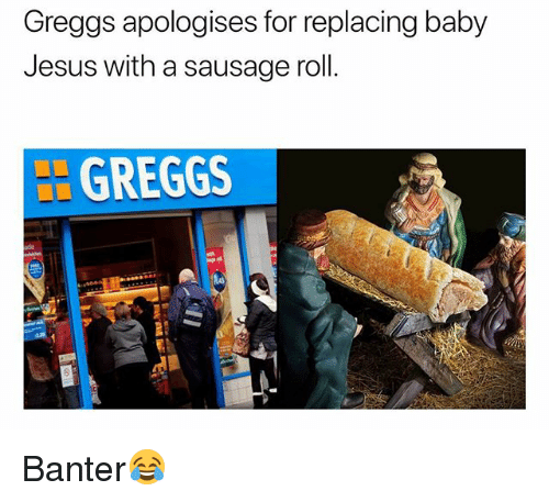 Jesus, British, and Baby: Greggs apologises for replacing baby  Jesus with a sausage roll.  L GREGGS  de Banter😂