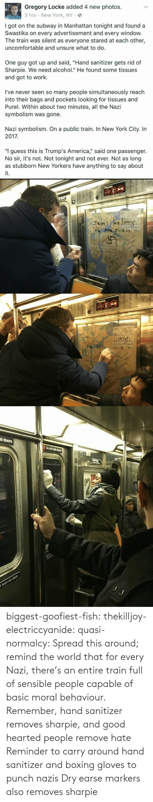 """symbolism: Gregory Locke added 4 new photos.  3 hrs New York, NY.  I got on the subway in Manhattan tonight and found a  Swastika on every advertisement and every windovw  The train was silent as everyone stared at each other,  uncomfortable and unsure what to do.  One guy got up and said, """"Hand sanitizer gets rid of  Sharpie. We need alcohol."""" He found some tissues  and got to work.  I've never seen so many people simultaneously reach  into their bags and pockets looking for tissues and  Purel. Within about two minutes, all the Nazi  symbolism was gone.  Nazi symbolism. On a public train. In New York City. In  2017  """"I guess this is Trump's America,"""" said one passenger.  No sir, it's not. Not tonight and not ever. Not as long  it.   He eve㎏   d doors  o nat hold doors biggest-goofiest-fish:  thekilljoy-electriccyanide:  quasi-normalcy: Spread this around; remind the world that for every Nazi, there's an entire train full of sensible people capable of basic moral behaviour.  Remember, hand sanitizer removes sharpie, and good hearted people remove hate   Reminder to carry around hand sanitizer and boxing gloves to punch nazis    Dry earse markers also removes sharpie"""