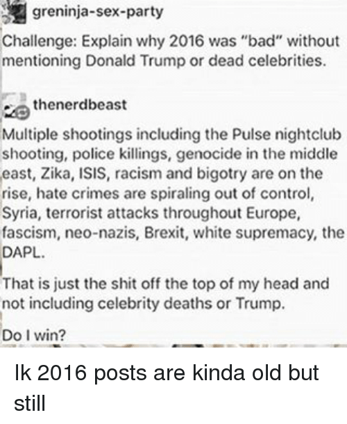 "Bad, Donald Trump, and Head: greninja-sex-party  Challenge: Explain why 2016 was ""bad"" without  mentioning Donald Trump or dead celebrities.  thenerdbeast  Multiple shootings including the Pulse nightclub  shooting, police killings, genocide in the middle  east, Zika, ISIS, racism and bigotry are on the  rise, hate crimes are spiraling out of control  Syria, terrorist attacks throughout Europe,  fascism, neo-nazis, Brexit, white supremacy, the  DAPL.  That is just the shit off the topof my head and  not including celebrity deaths or Trump.  Do I win? Ik 2016 posts are kinda old but still"