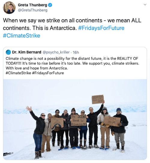 Bernard: Greta Thunberg  @GretaThunberg  When we say we strike on all continents - we mean ALL  continents. This is Antarctica. #FridaysForFuture  #ClimateStrike  Dr. Kim Bernard @psycho_kriller. 16h  Climate change is not a possibility for the distant future, it is the REALITY OF  TODAY!! It's time to rise before it's too late. We support you, climate strikers.  With love and hope from Antarctica  #ClimateStrike #FridaysForFuture  The SCIENCE  doesik le  #dimatesrke2  RISE!  SEALEVE