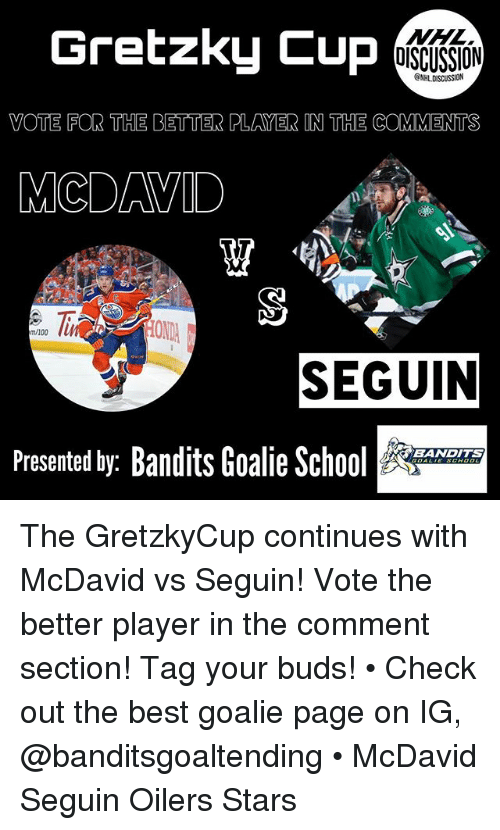 oilers: Gretzky Cup  NHL  OISCUSSION  ONHLDISCUSSION  VOTE FOR THE BETTER PLAYER IN THE COMMENTS  MCDAVID  ONDA  m/100  SEGUIN  Presented by: Bandits Goalie Sc  BANDITS The GretzkyCup continues with McDavid vs Seguin! Vote the better player in the comment section! Tag your buds! • Check out the best goalie page on IG, @banditsgoaltending • McDavid Seguin Oilers Stars