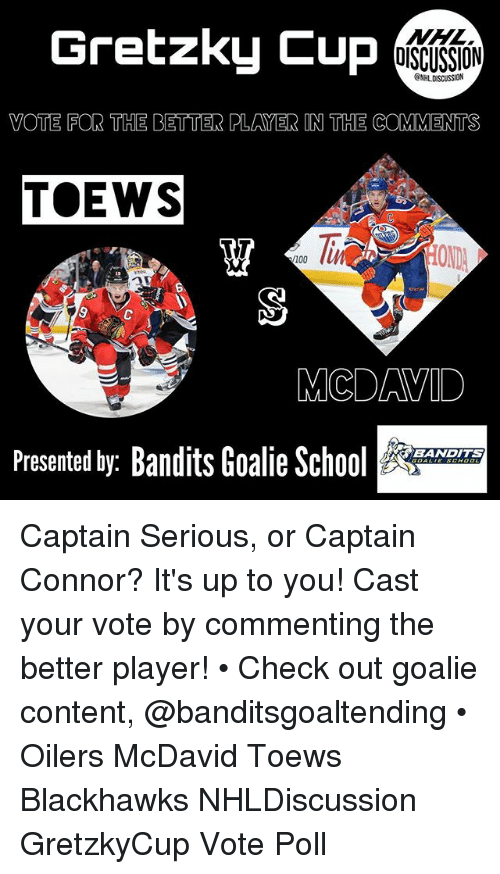 Anaconda, Blackhawks, and Memes: Gretzky Cup  NHL  OISCUSSION  ONHLDISCUSSION  VOTE FOR THE BETTER PLAYER IN THE COMMENTS  TOEWS  OND  100  6  MCDAVILD  Presented by: Bandits Goalie Sc  BANDITS Captain Serious, or Captain Connor? It's up to you! Cast your vote by commenting the better player! • Check out goalie content, @banditsgoaltending • Oilers McDavid Toews Blackhawks NHLDiscussion GretzkyCup Vote Poll