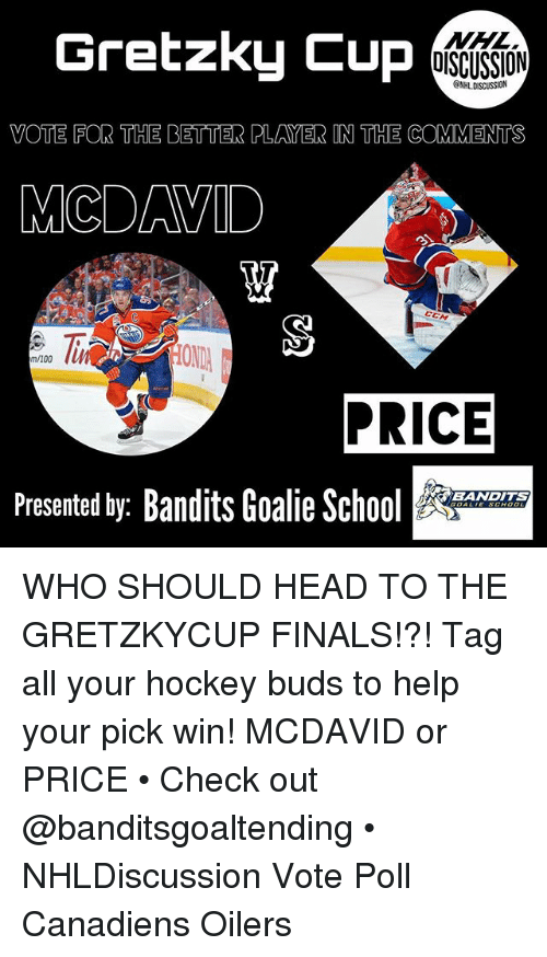 oilers: Gretzky Cup  NHL  OISCUSSION  ONHLDISCUSSION  VOTE FOR THE BETTER PLAYER IN THE COMMENTS  MCDAVID  CCM  m/100  PRICE  Presented by: Bandits Goalie Sc  BANDITS WHO SHOULD HEAD TO THE GRETZKYCUP FINALS!?! Tag all your hockey buds to help your pick win! MCDAVID or PRICE • Check out @banditsgoaltending • NHLDiscussion Vote Poll Canadiens Oilers