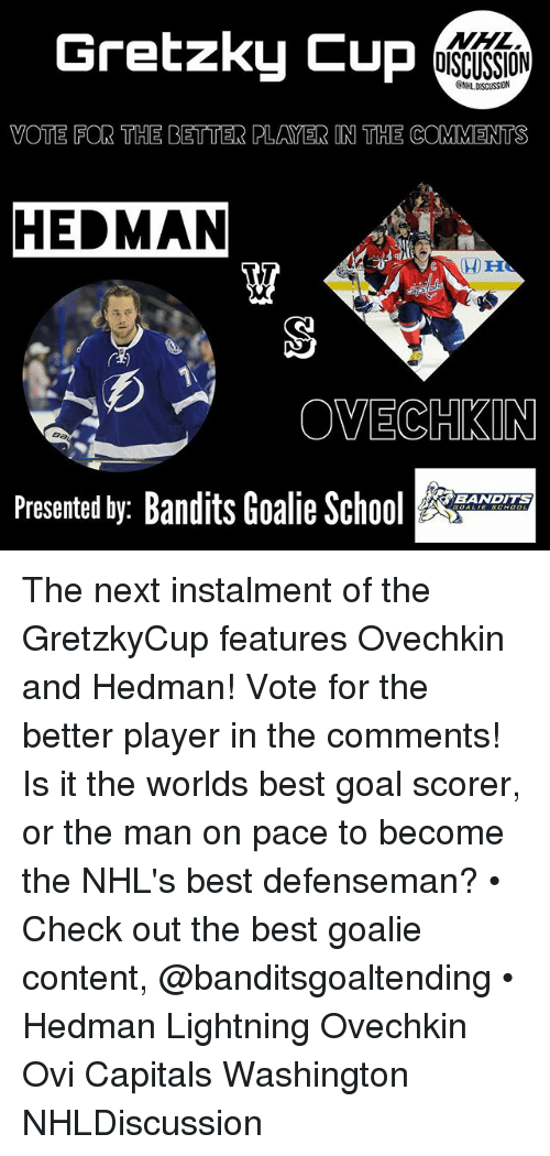 best goals: Gretzky Cup  OISCUSSION  ONHLDISCUSSION  VOTE FOR THE BETTER PLAYER IN THE COMMENTS  HEDMAN  OVECHKIN  Ba  BANDITS  Presented by: Bandits Goalie Sc The next instalment of the GretzkyCup features Ovechkin and Hedman! Vote for the better player in the comments! Is it the worlds best goal scorer, or the man on pace to become the NHL's best defenseman? • Check out the best goalie content, @banditsgoaltending • Hedman Lightning Ovechkin Ovi Capitals Washington NHLDiscussion