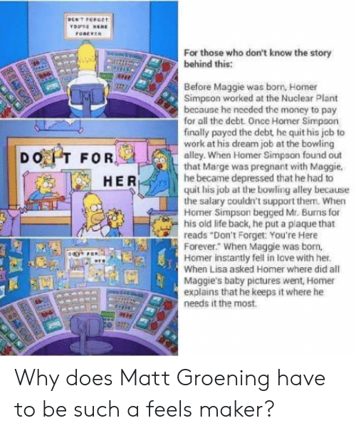 "Matt Groening: GREVER  For those who don't know the story  behind this  Before Maggie was born, Homer  Simpson worked at the Nuclear Plant  because he needed the money to pay  for all the debt. Once Homer Simpson  finally payed the debt, he quit his job to  work at his dream job at the bowling  alley. When Homer Simpson found out  that Marge was pregnant with Maggie  he became depressed that he had to  HER  quit his job at the bowling alley because  the salary couldn't support them. When  Homer Simpson begged Mr. Burns for  his old life back, he put a plaque that  reads ""Don't Forget: You're Here  Forever."" When Maggie was born,  Homer instantly fell in love with her  When Lisa asked Homer where did all  Maggie's baby pictures went, Homer  explains that he keeps it where he  needs it the most. Why does Matt Groening have to be such a feels maker?"