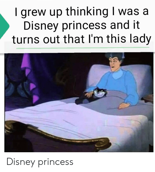 A Disney: grew up thinking I was a  Disney princess and it  turns out that I'm this lady Disney princess