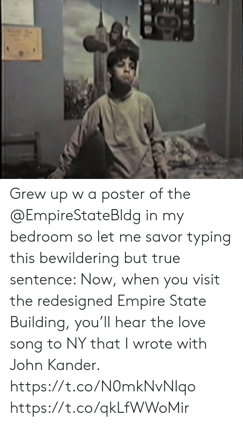 typing: Grew up w a poster of the @EmpireStateBldg in my bedroom so let me savor typing this bewildering but true sentence: Now, when you visit the redesigned Empire State Building, you'll hear the love song to NY that I wrote with John Kander.  https://t.co/N0mkNvNIqo https://t.co/qkLfWWoMir