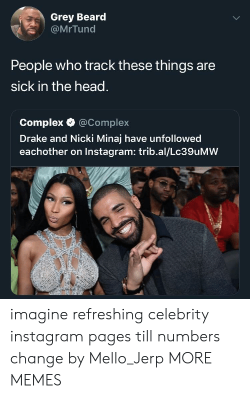 nicki: Grey Beard  @MrTund  People who track these things are  sick in the head.  Complex·@Complex  Drake and Nicki Minaj have unfollowed  eachother on Instagram: trib.al/Lc39uMW imagine refreshing celebrity instagram pages till numbers change by Mello_Jerp MORE MEMES
