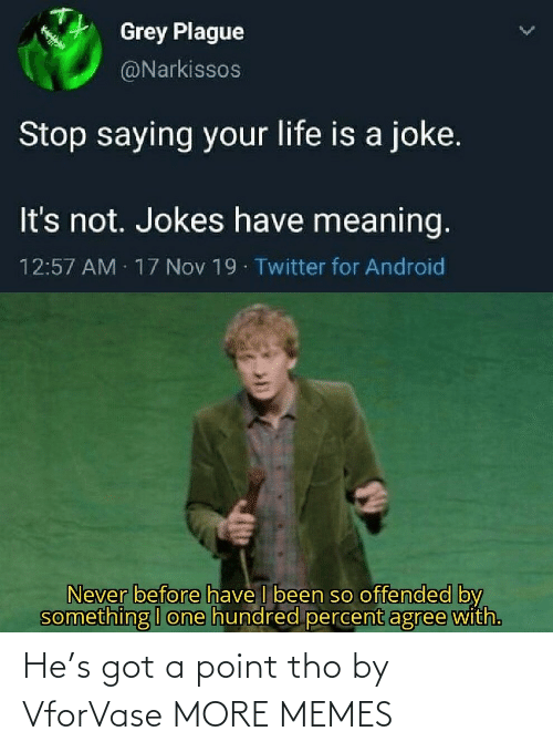 Agree With: Grey Plague  @Narkissos  Stop saying your life is a joke.  It's not. Jokes have meaning.  12:57 AM 17 Nov 19 Twitter for Android  Never before have I been so offended by  something I one hundred percent agree with. He's got a point tho by VforVase MORE MEMES